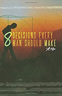 8 Decisions Every Man Should Make: A study of the eight people inside of you that determine who you are
