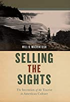 Selling the Sights: The Invention of the Tourist in American Culture (Early American Places)
