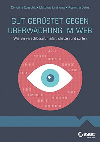 Gut gerüstet gegen Überwachung im Web - Wie Sie verschlüsselt mailen, chatten und surfen: Wie Sie Verschlusselt Mailen, Chatten Und Surfen