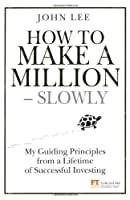 How to Make a Million - Slowly: My Guiding Principles from a Lifetime of Successful Investing (Financial Times) by John Lee(2014-03-17)