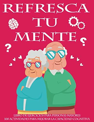 REFRESCA TU MENTE | LIBRO DE EJERCICIOS PARA PERSONAS MAYORES 100 ACTIVIDADES PARA MEJORAR LA CAPACIDAD COGNITIVA: Alzheimer parkinson demencia son ... para paralizar su avance (Mentes despiertas)
