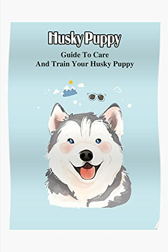 Husky Puppy: Guide To Care And Train Your Husky Puppy: Training Husky Puppy For Beginners (English Edition)
