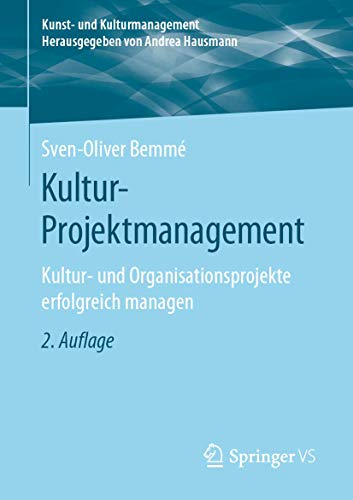Kultur-Projektmanagement: Kultur- und Organisationsprojekte erfolgreich managen (Kunst- und Kulturmanagement)