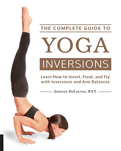 The Complete Guide to Yoga Inversions: Learn How to Invert, Float, and Fly with Inversions and Arm Balances