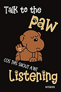 Talk to The Paw Cos the Snout A'int Listening Notebook: A Funny Gift Idea Journal for All Dog Lovers, Doggy Mum & Dad who ...
