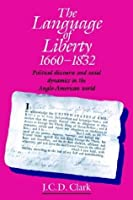 The Language of Liberty 1660-1832: Political Discourse and Social Dynamics in the Anglo-American World by J. C. D. Clark(1993-10-29)