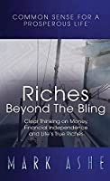 Riches Beyond the Bling: Clear Thinking on Money, Financial Independence and Life's True Riches (Common Sense for a Prosperous Life)
