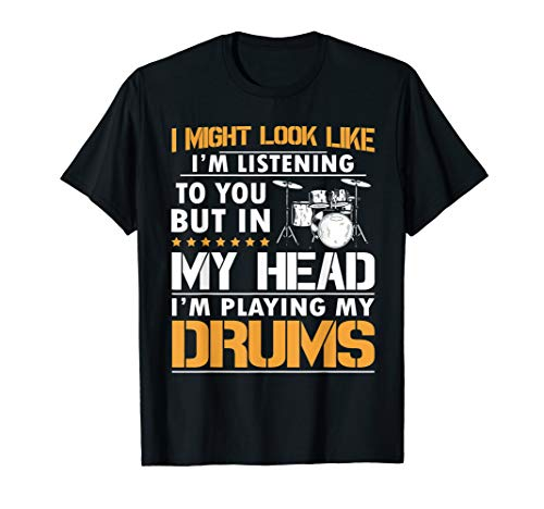 I Might Look Like I'm Listen To You Drummer T-Shirt