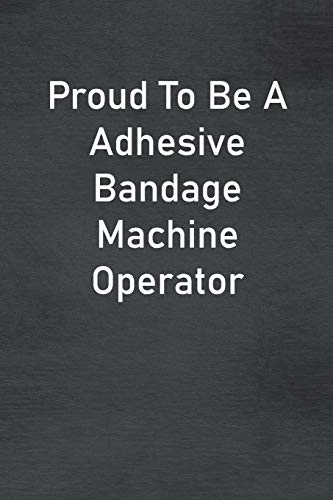 Proud To Be A Adhesive Bandage Machine Operator: Lined Notebook For Men, Women And Co Workers