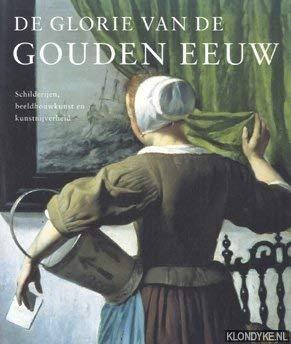 De glorie van de Gouden Eeuw. Schilderijen, beeldhouwkunst en kunstnijverheid. Nederlandse kunst uit de 17de eeuw. Schilderijen, beeldhouwkunst em kunstnijverheid
