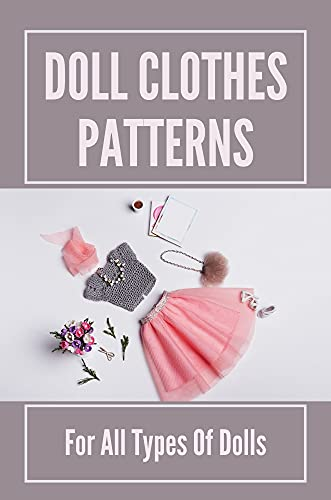Doll Clothes Patterns: For All Types Of Dolls: Sewing American Girl Doll Clothes (English Edition)