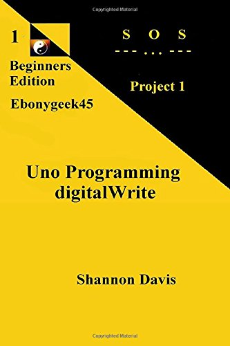 Uno Programming digitalWrite: Project 1 SOS (Beginners Edition) (Volume 1)