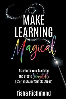 Make Learning MAGICAL: Transform Your Teaching and Create Unforgettable Experiences in Your Classroom by [Tisha Richmond]