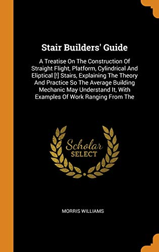 Stair Builders' Guide: A Treatise On The Construction Of Straight Flight, Platform, Cylindrical And Eliptical [!] Stairs, Explaining The Theory And ... It, With Examples Of Work Ranging From The