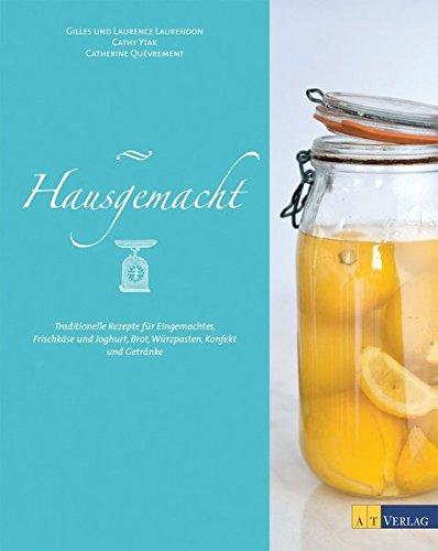Hausgemacht: Traditionelle Rezepte für Eingemachtes, Frischkäse und Joghurt, Brot, Würzpasten, Konfekt, Getränke