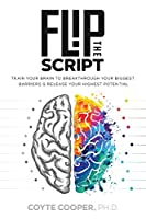 Flip the Script: Train Your Brain to Breakthrough Your Biggest Barriers and Release Your Highest Potential