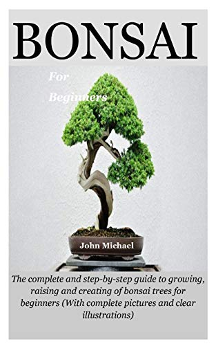 Bonsai For Beginners: The complete and step-by-step guide to growing, raising and creating of bonsai trees for beginners (With complete pictures and clear illustrations)
