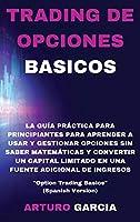 """Trading de Opciones Basicos: La guía práctica para principiantes para aprender a usar y gestionar opciones sin saber matemáticas y convertir un capital limitado en una fuente adicional de ingresos """"Option Trading Basics"""" (Spanish Version)"""