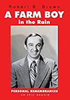 A Farm Boy in the Rain: Personal Remembrances -- an Epic Memoir