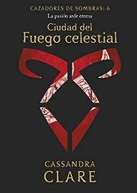 Ciudad del Fuego celestial. Cazadores de sombras 6: Cazadores de sombras: 6 par Cassandra Clare