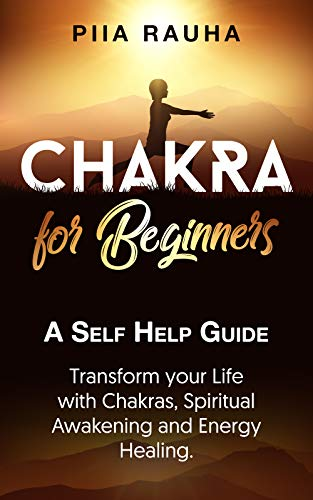 Chakras for Beginners ( Learn the Secrets of Aligning The Chakras): A Self Help Guide: Transform your Life with Chakras, Spiritual Awakening,Sacral Chakras,Aligning ... and Energy Healing. (Piia Rauha Book 6)
