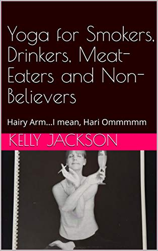 Yoga for Smokers, Drinkers, Meat-Eaters and Non-Believers: Hairy Arm...I mean, Hari Ommmmm (English Edition)