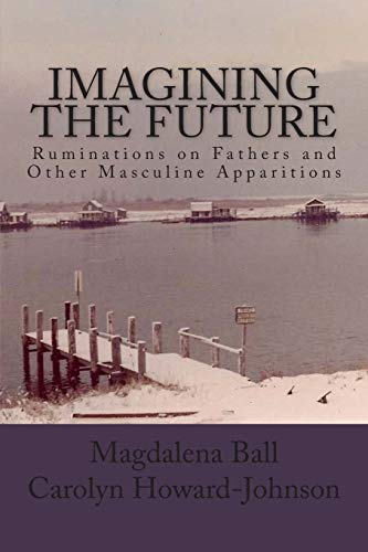Book: Imagining the Future - Ruminations on Fathers and Other Masculine Apparitions by Magdalena Ball & Carolyn Howard-Johnson