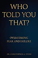Who Told You That?: Overcoming Fear and Failure