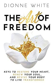The Art of Freedom : Keys to Restore Your Heart, Renew Your Soul, and Revive Your Body To Live Transformed. by [Dionne White]