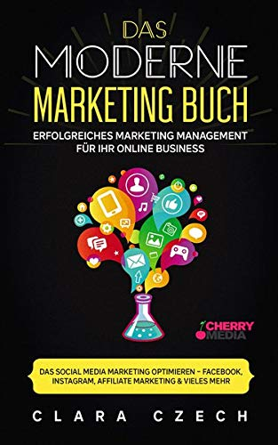 Das moderne Marketing Buch Erfolgreiches Marketing Management für Ihr online Business: Das Social Media Marketing optimieren Facebook, Instagram, Affiliate Marketing & vieles mehr