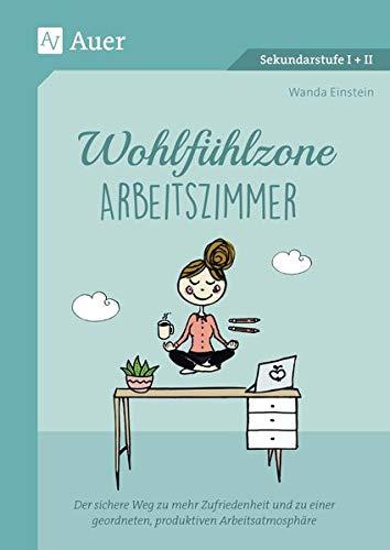 Wohlfühlzone Arbeitszimmer: Der sichere Weg zu mehr Zufriedenheit und zu einer geordneten, produktiven Arbeitsatmosphäre (Alle Klassenstufen)