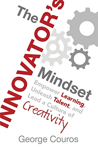 The Innovator's Mindset: Empower Learning, Unleash Talent, and Lead a Culture of Creativity