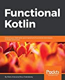 Functional Kotlin: Extend your OOP skills and implement Functional techniques in Kotlin and Arrow
