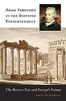 Adam Ferguson in the Scottish Enlightenment: The Roman Past and Europe's Future