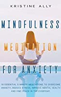 Mindfulness Meditation for Anxiety: 10 Essential 5-Minute Meditations to Overcome Anxiety, Reduce Stress, Improve Mental Health and Find Peace Every Day