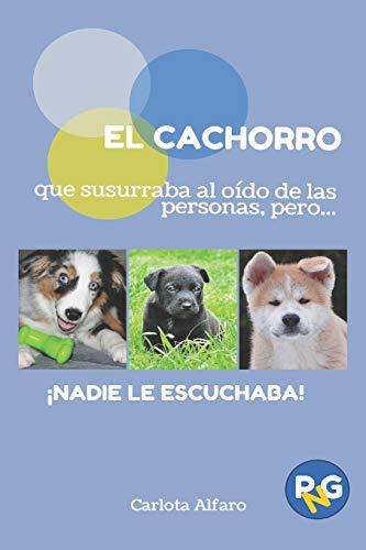 EL CACHORRO que susurraba al oído de las personas, pero...!NADIE LE ESCUCHABA!: Guía fácil para aprender a cuidar y disfrutar de tu cachorro. El ... Volume 2 (PERROS Y GATOS PARA NOVATOS)