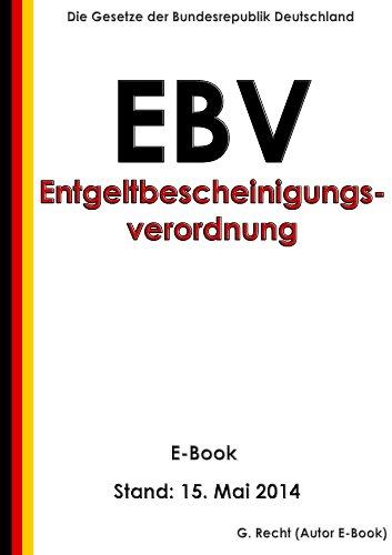 Verordnung zur Erstellung einer Entgeltbescheinigung nach § 108 Absatz 3 Satz 1 der Gewerbeordnung (Entgeltbescheinigungsverordnung - EBV) - E-Book - Stand: 15. Mai 2014