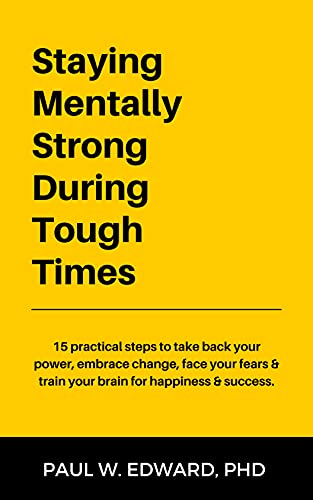 Staying Mentally Strong During Tough Times: 15 practical steps to take back your power, embrace change, face your fears & train your brain for happiness & success. (English Edition)