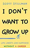 I Don't Want To Grow Up: Life, Liberty, and Happiness. Without a Career.
