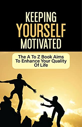 Keeping Yourself Motivated: The A To Z Book Aims To Enhance Your Quality Of Life: Ways To Find Motivation (English Edition)
