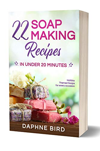 22 Soap Making Recipes in Under 20 Minutes: Natural Beautiful Soaps from Home with Coloring and Fragrance