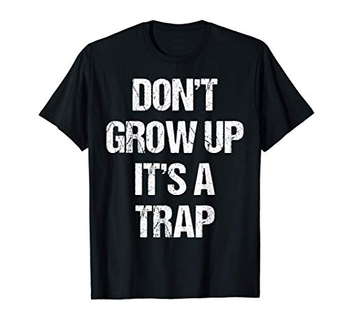 Dont Grow Up Its A Trap Shirt Funny Saying Adult Life Gift Camiseta