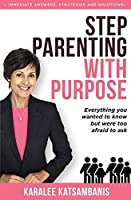 Step Parenting with Purpose: Everything you wanted to know but were too afraid to ask