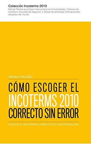 Cómo escoger el Incoterms 2010 correcto sin error: Escoge siempre el mejor Incoterm de forma objetiva, que podrás argumentar y demostrar (Spanish Edition)