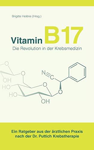 Vitamin B17 - Die Revolution in der Krebsmedizin: Ein Ratgeber aus der ärztlichen Praxis nach der Dr. Puttich Krebstherapie