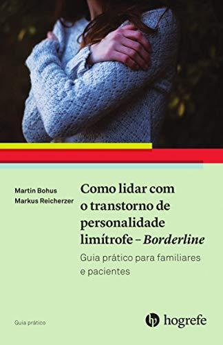 Como Lidar com o Transtorno de Personalidade Limítrofe - Borderline: Guia Prático Para Familiares e Pacientes