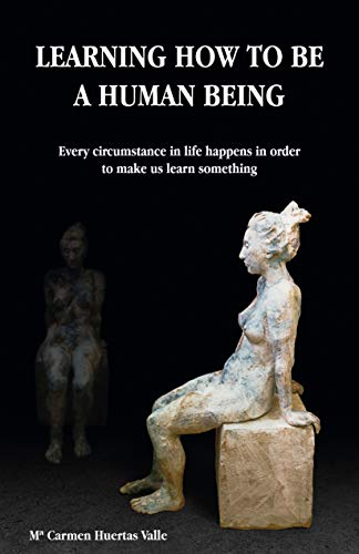 LEARNING HOW TO BE A HUMAN BEING: Every circumstance in life happens in order to make us learn something (English Edition)