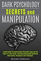 Dark Psychology Secrets and Manipulation: A Speed Guide to Analyze Human Personality Types and the Signs of a Toxic Person. Stop Being Manipulated Mastering Mind Control, Persuasion & NLP Techniques