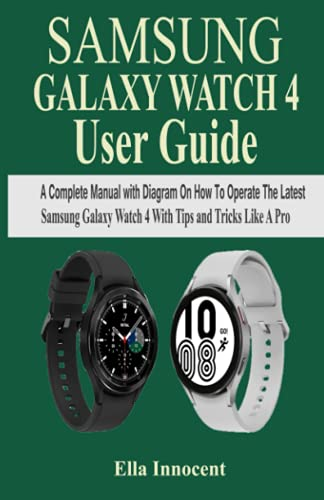 SAMSUNG GALAXY WATCH 4 USER GUIDE: A Complete Manual with Diagram On How To Operate The Latest Samsung Galaxy Watch 4 With Tips And Tricks Like A Pro