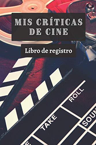 Mis Críticas De Cine: Libro De Registro De Reseñas Cinematográficas - 120 Páginas Completamente Diseñadas Con Espacios Para Anotar Cada Detalle